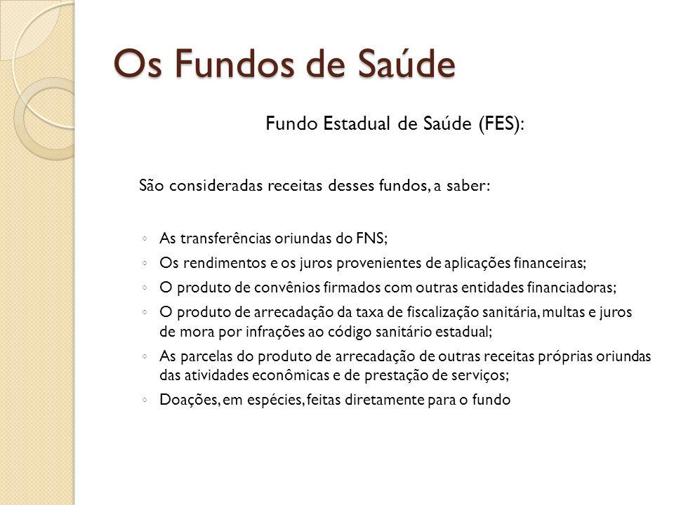 Fundo Estadual de Saúde (FES): São consideradas receitas desses fundos, a saber: As transferências oriundas do FNS; Os rendimentos e os juros provenie
