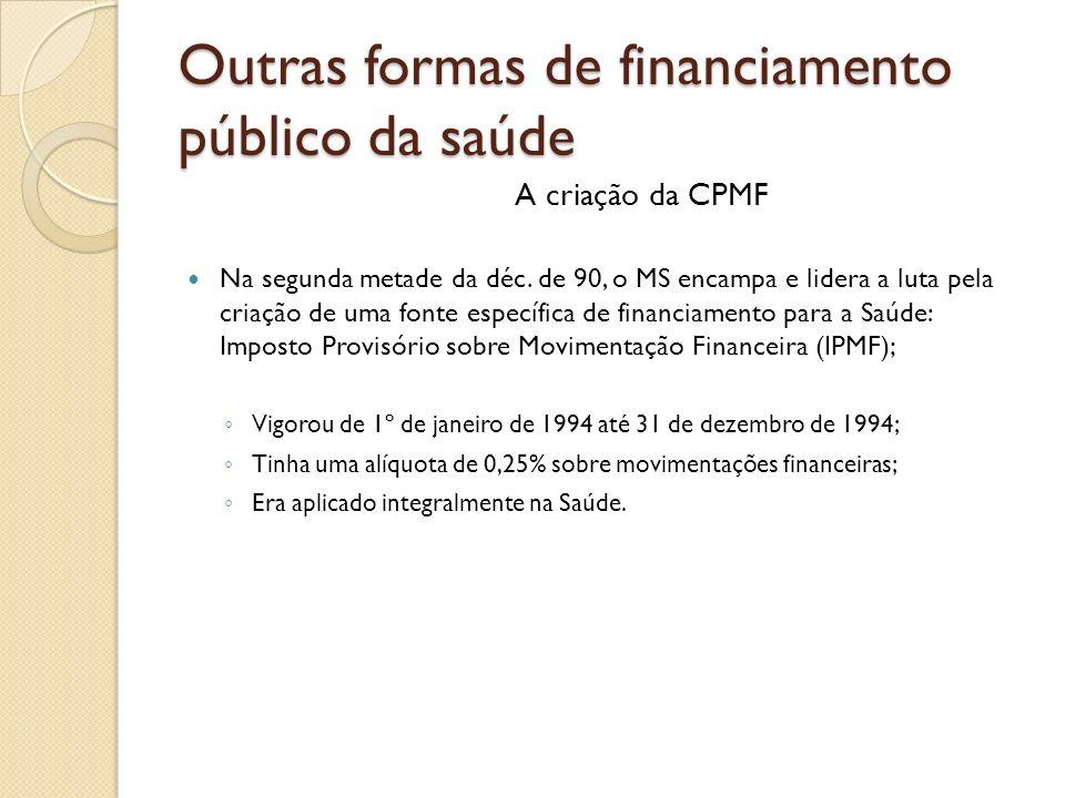 Outras formas de financiamento público da saúde A criação da CPMF Na segunda metade da déc. de 90, o MS encampa e lidera a luta pela criação de uma fo