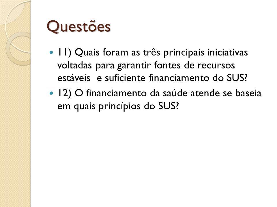 Questões 11) Quais foram as três principais iniciativas voltadas para garantir fontes de recursos estáveis e suficiente financiamento do SUS? 12) O fi