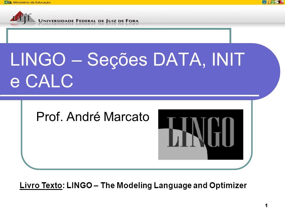 1 LINGO – Seções DATA, INIT e CALC Prof. André Marcato Livro Texto: LINGO – The Modeling Language and Optimizer