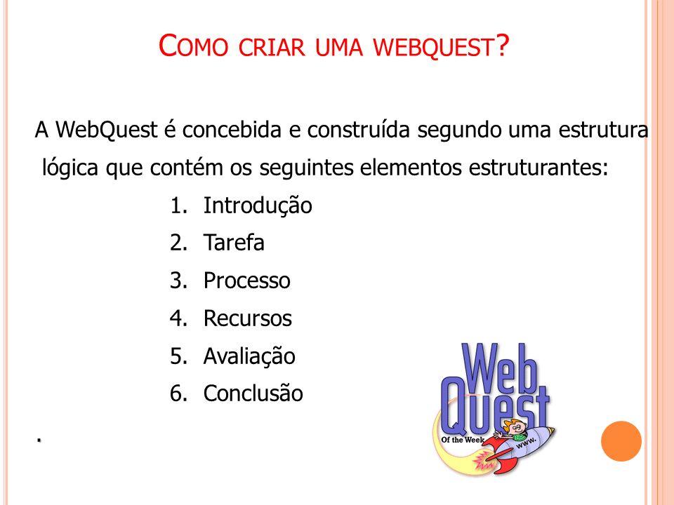 C OMO CRIAR UMA WEBQUEST ? A WebQuest é concebida e construída segundo uma estrutura lógica que contém os seguintes elementos estruturantes: 1.Introdu