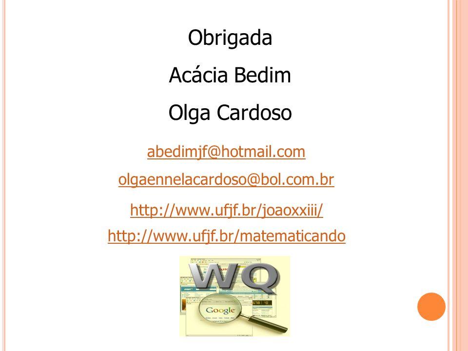 Obrigada Acácia Bedim Olga Cardoso abedimjf@hotmail.com olgaennelacardoso@bol.com.br http://www.ufjf.br/matematicando http://www.ufjf.br/joaoxxiii/