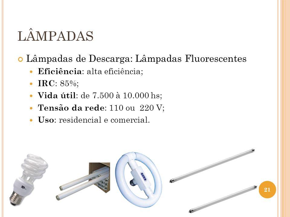 LÂMPADAS Lâmpadas de Descarga: Lâmpadas Fluorescentes Eficiência : alta eficiência; IRC : 85%; Vida útil : de 7.500 à 10.000 hs; Tensão da rede : 110