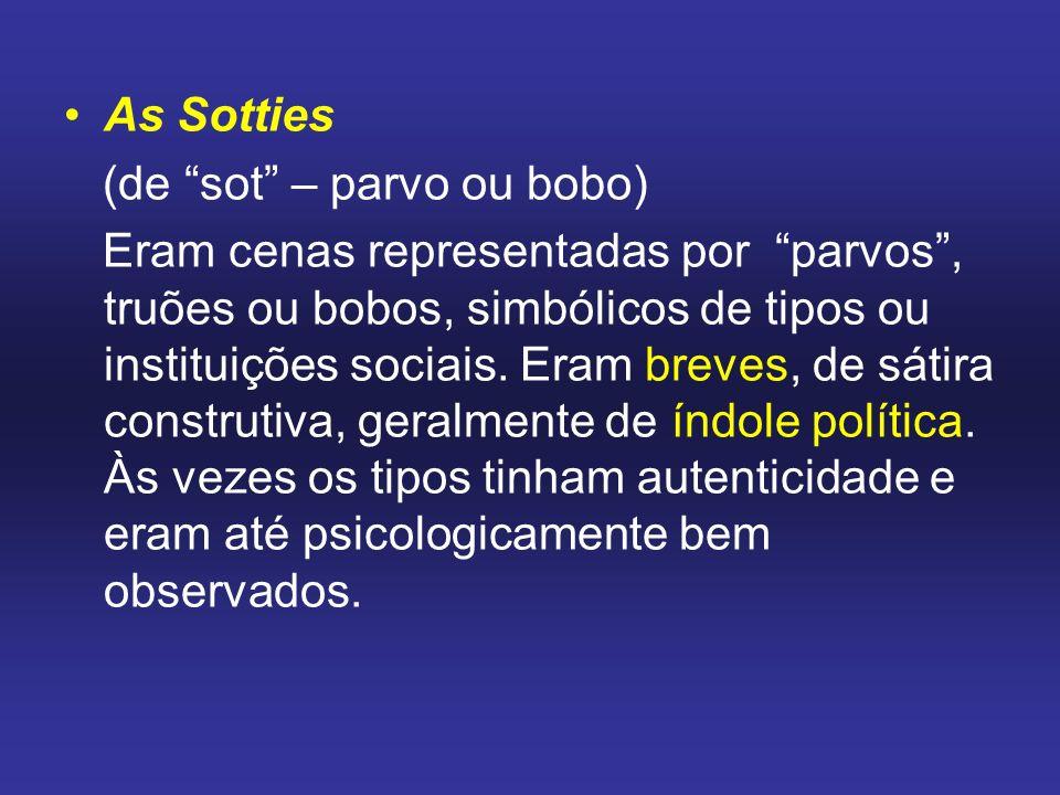 As Sotties (de sot – parvo ou bobo) Eram cenas representadas por parvos, truões ou bobos, simbólicos de tipos ou instituições sociais. Eram breves, de