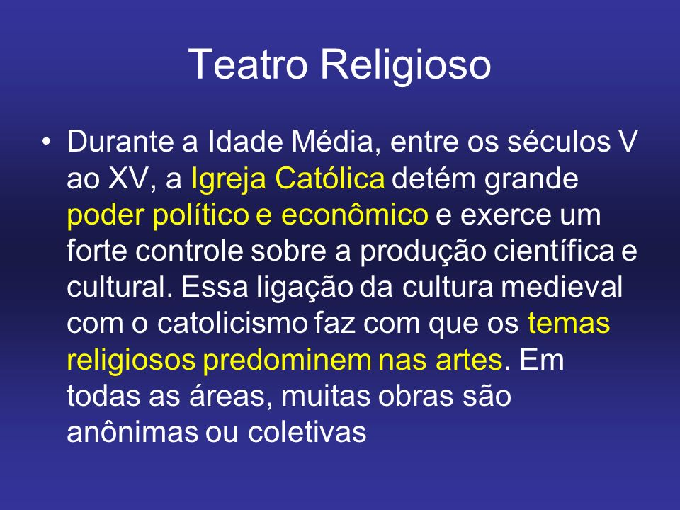Teatro Religioso Durante a Idade Média, entre os séculos V ao XV, a Igreja Católica detém grande poder político e econômico e exerce um forte controle