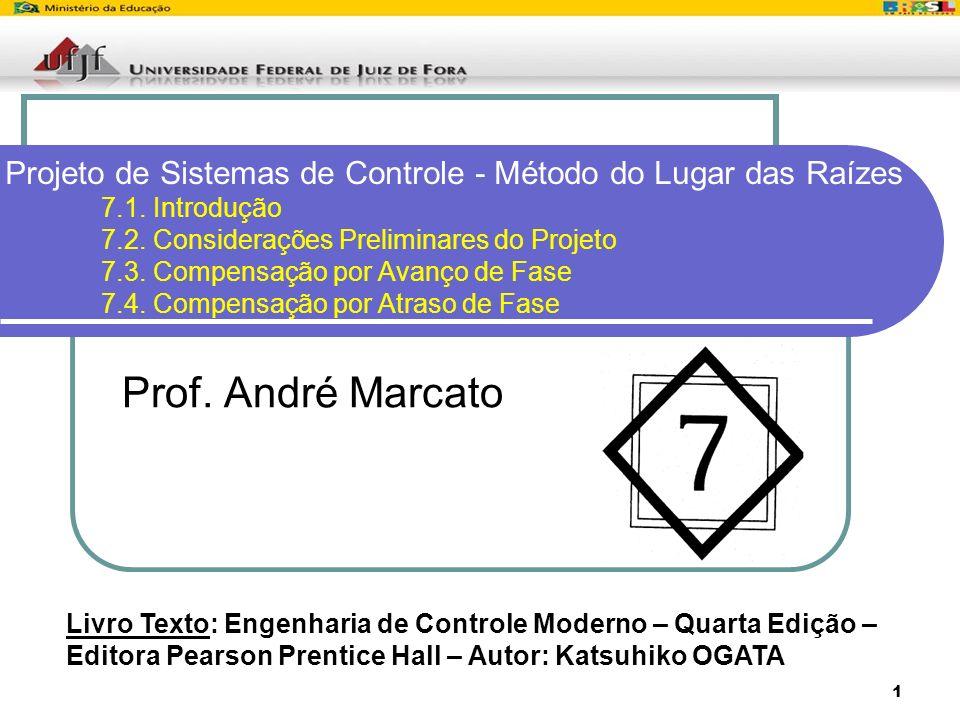 1 Projeto de Sistemas de Controle - Método do Lugar das Raízes 7.1. Introdução 7.2. Considerações Preliminares do Projeto 7.3. Compensação por Avanço