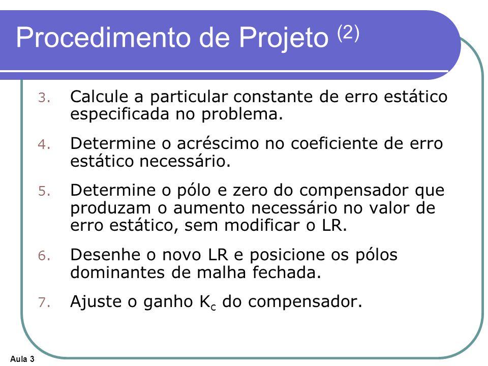 Aula 3 Procedimento de Projeto (2) 3. 3. Calcule a particular constante de erro estático especificada no problema. 4. 4. Determine o acréscimo no coef