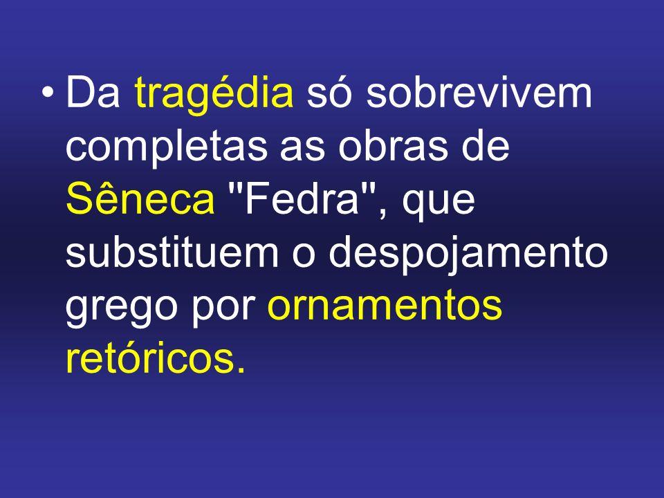 Da tragédia só sobrevivem completas as obras de Sêneca Fedra , que substituem o despojamento grego por ornamentos retóricos.