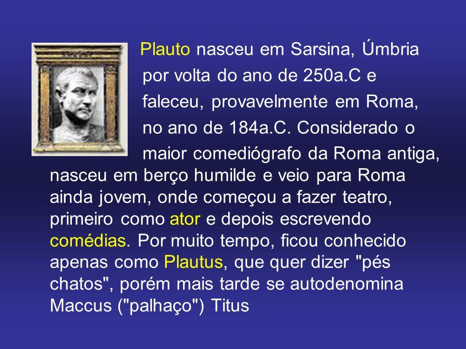 Plauto nasceu em Sarsina, Úmbria por volta do ano de 250a.C e faleceu, provavelmente em Roma, no ano de 184a.C.
