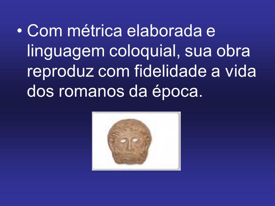 Com métrica elaborada e linguagem coloquial, sua obra reproduz com fidelidade a vida dos romanos da época.