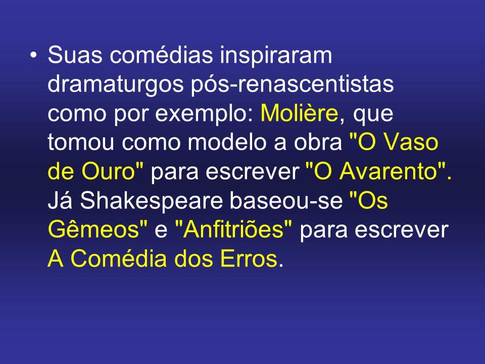 Suas comédias inspiraram dramaturgos pós-renascentistas como por exemplo: Molière, que tomou como modelo a obra O Vaso de Ouro para escrever O Avarento .