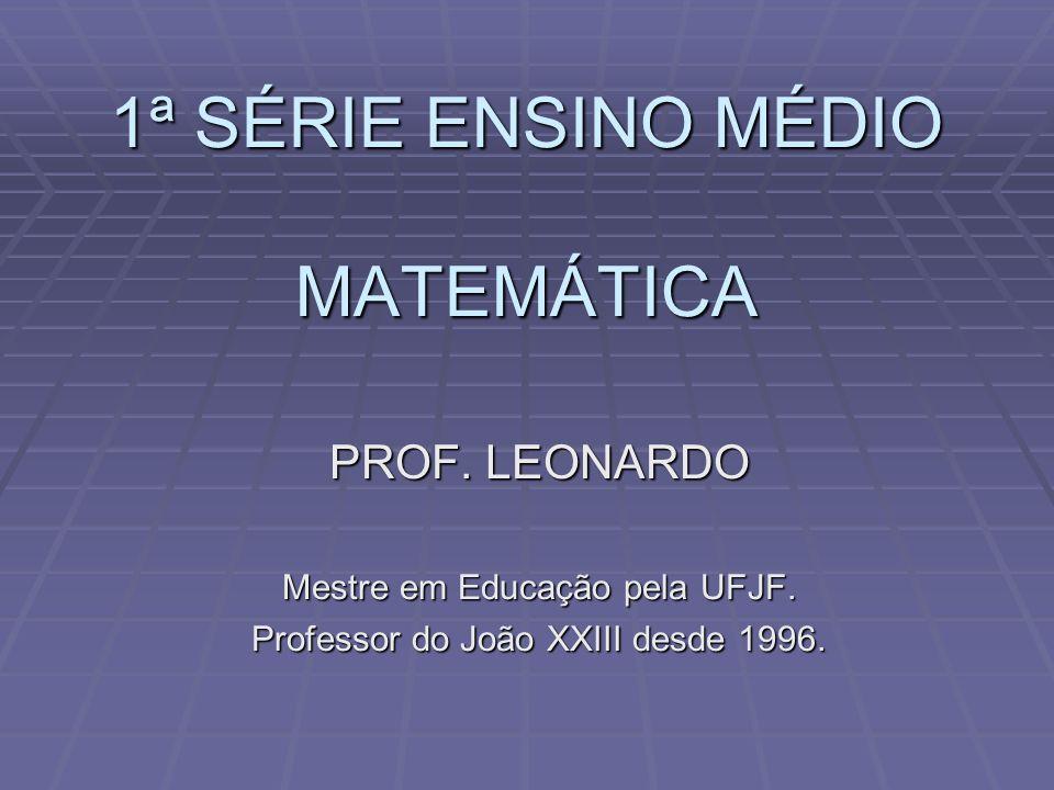 1ª SÉRIE ENSINO MÉDIO MATEMÁTICA PROF. LEONARDO Mestre em Educação pela UFJF. Professor do João XXIII desde 1996.