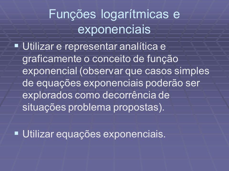 Funções logarítmicas e exponenciais Utilizar e representar analítica e graficamente o conceito de função exponencial (observar que casos simples de eq