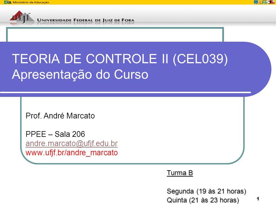 1 TEORIA DE CONTROLE II (CEL039) Apresentação do Curso Prof. André Marcato PPEE – Sala 206 andre.marcato@ufjf.edu.br www.ufjf.br/andre_marcato Turma B