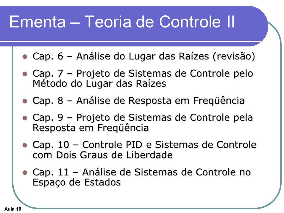 Aula 18 Ementa – Teoria de Controle II Cap. 6 – Análise do Lugar das Raízes (revisão) Cap. 6 – Análise do Lugar das Raízes (revisão) Cap. 7 – Projeto