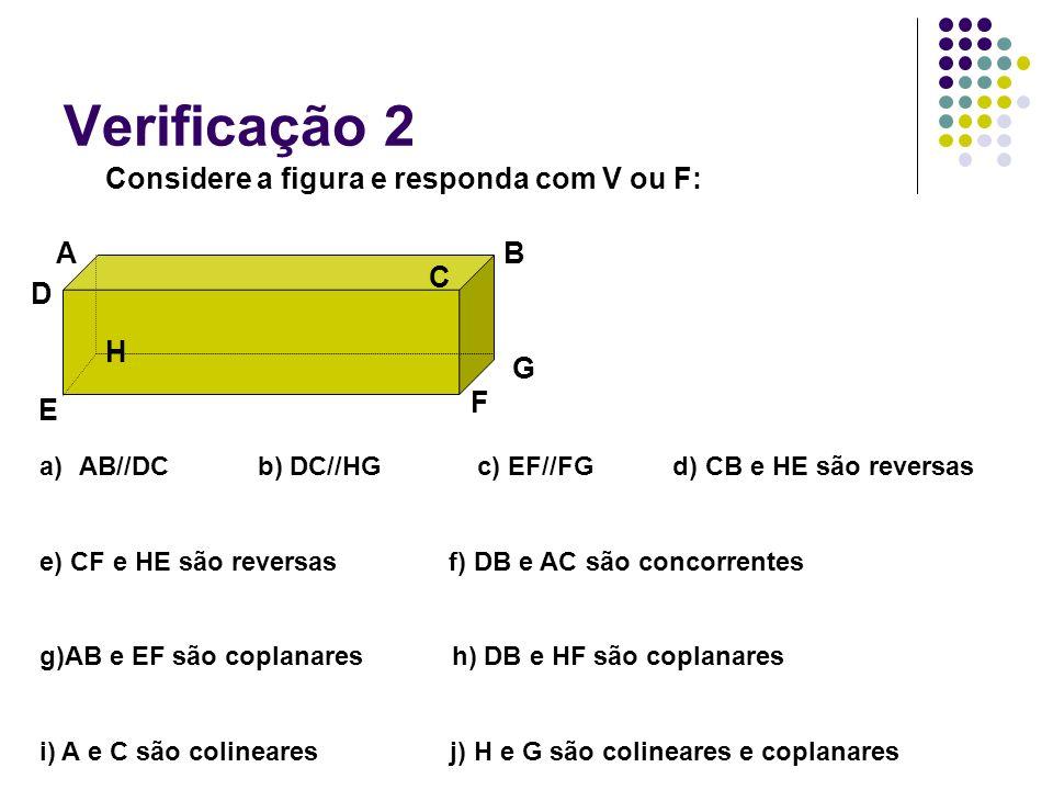 Verificação 2 Considere a figura e responda com V ou F: AB C D E F G H a)AB//DC b) DC//HG c) EF//FG d) CB e HE são reversas e) CF e HE são reversas f)