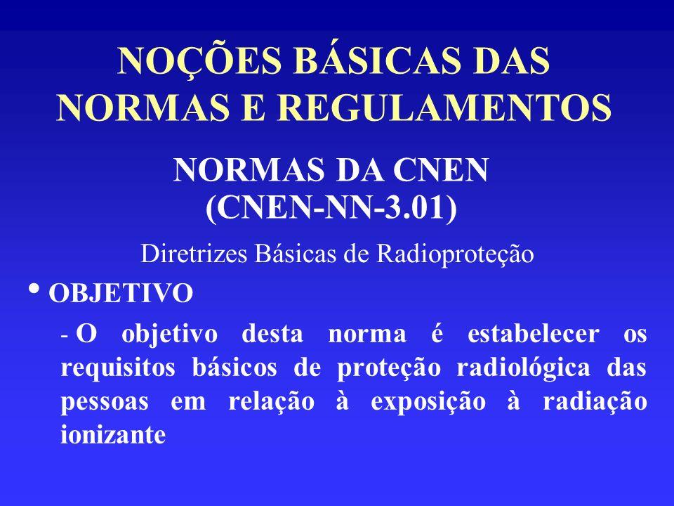 NOÇÕES BÁSICAS DAS NORMAS E REGULAMENTOS NORMAS DA CNEN (CNEN-NN-3.01) Diretrizes Básicas de Radioproteção OBJETIVO - O objetivo desta norma é estabel
