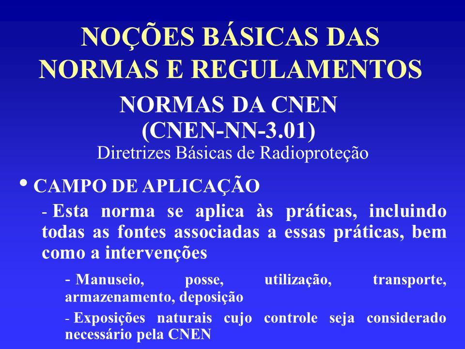 NOÇÕES BÁSICAS DAS NORMAS E REGULAMENTOS NORMAS DA CNEN (CNEN-NN-3.01) Diretrizes Básicas de Radioproteção CAMPO DE APLICAÇÃO - Esta norma se aplica à