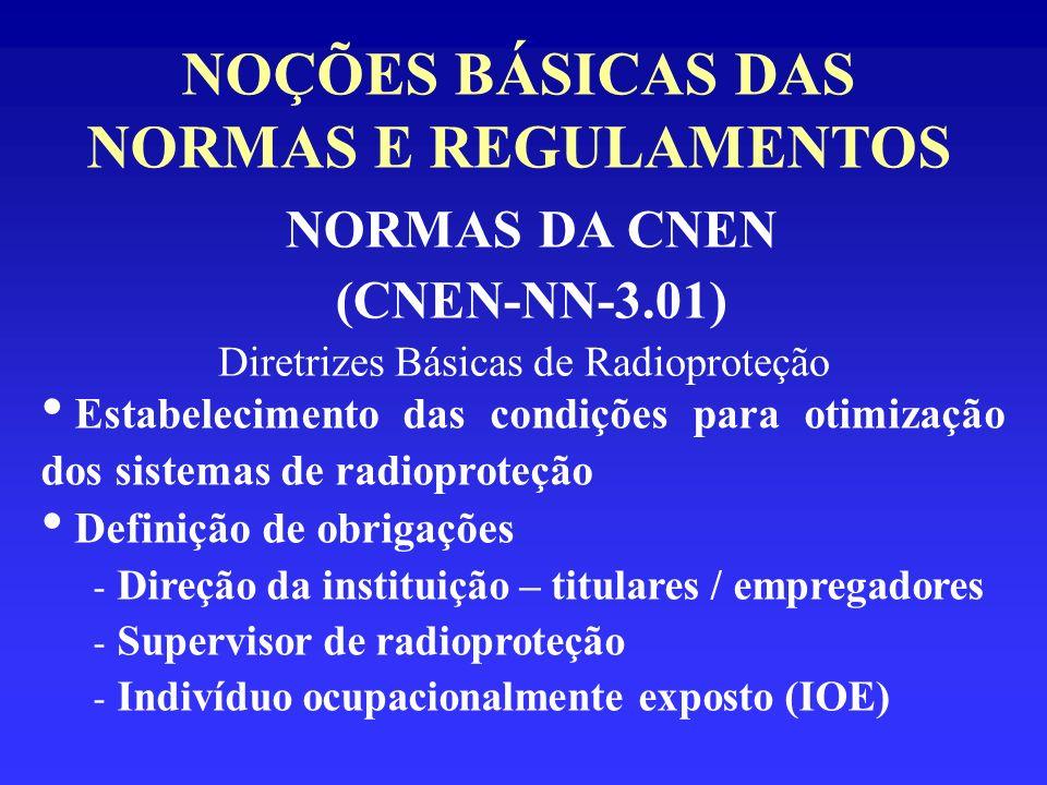NOÇÕES BÁSICAS DAS NORMAS E REGULAMENTOS NORMAS DA CNEN (CNEN-NN-3.01) Diretrizes Básicas de Radioproteção Estabelecimento das condições para otimizaç