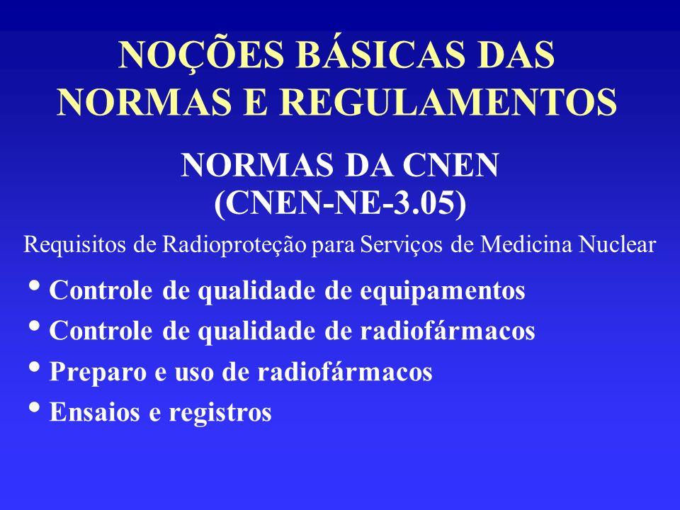 NOÇÕES BÁSICAS DAS NORMAS E REGULAMENTOS NORMAS DA CNEN (CNEN-NE-3.05) Requisitos de Radioproteção para Serviços de Medicina Nuclear Controle de quali