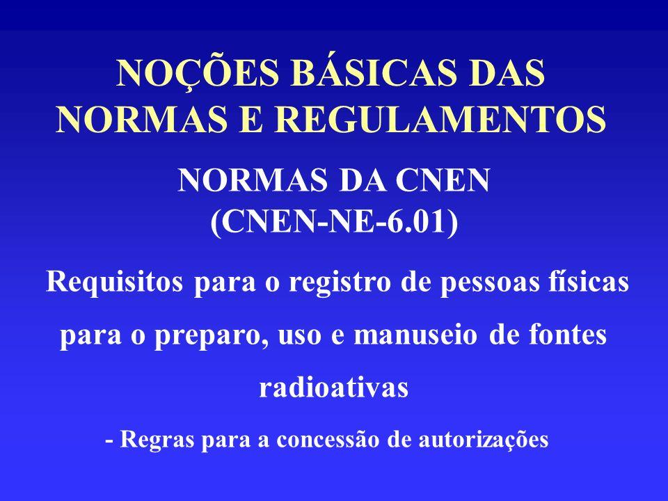NOÇÕES BÁSICAS DAS NORMAS E REGULAMENTOS NORMAS DA CNEN (CNEN-NE-6.01) Requisitos para o registro de pessoas físicas para o preparo, uso e manuseio de