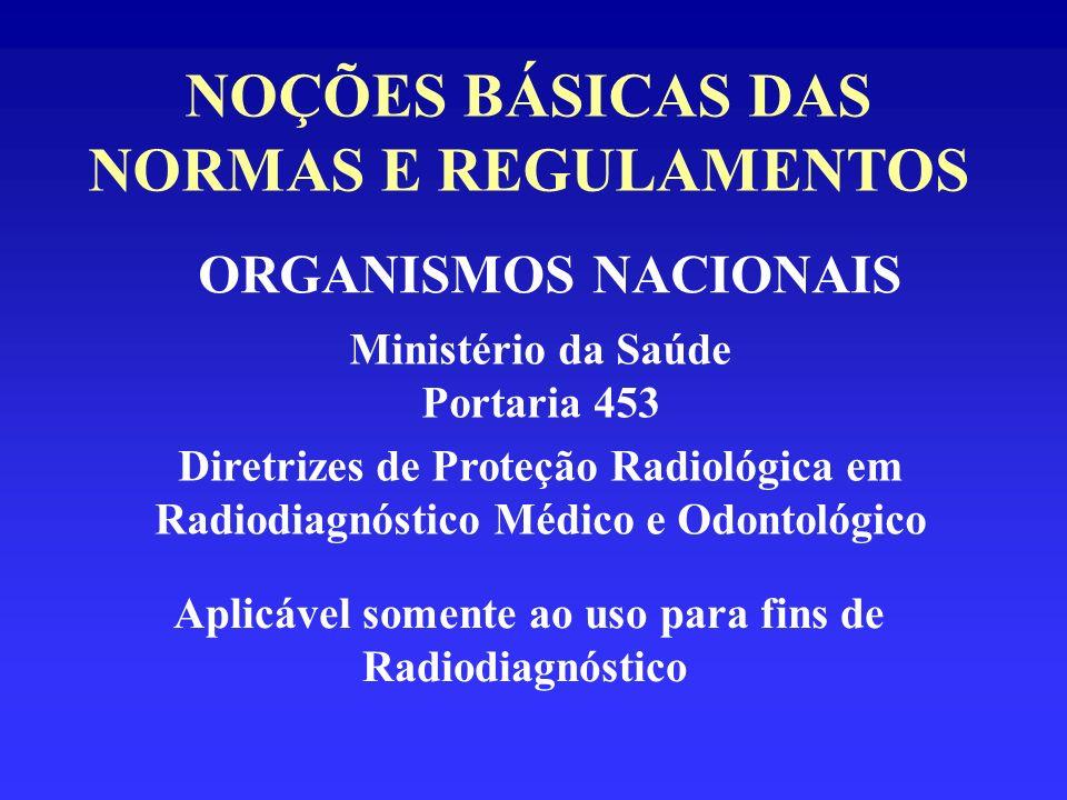 NOÇÕES BÁSICAS DAS NORMAS E REGULAMENTOS ORGANISMOS NACIONAIS Ministério da Saúde Portaria 453 Diretrizes de Proteção Radiológica em Radiodiagnóstico