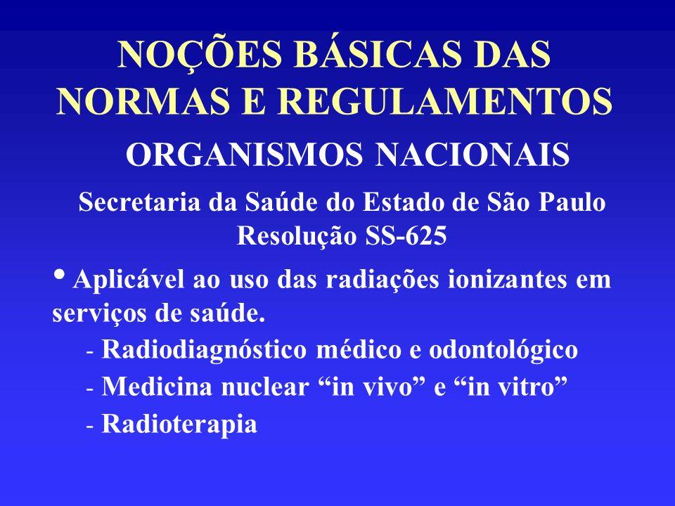 NOÇÕES BÁSICAS DAS NORMAS E REGULAMENTOS ORGANISMOS NACIONAIS Secretaria da Saúde do Estado de São Paulo Resolução SS-625 Aplicável ao uso das radiaçõ