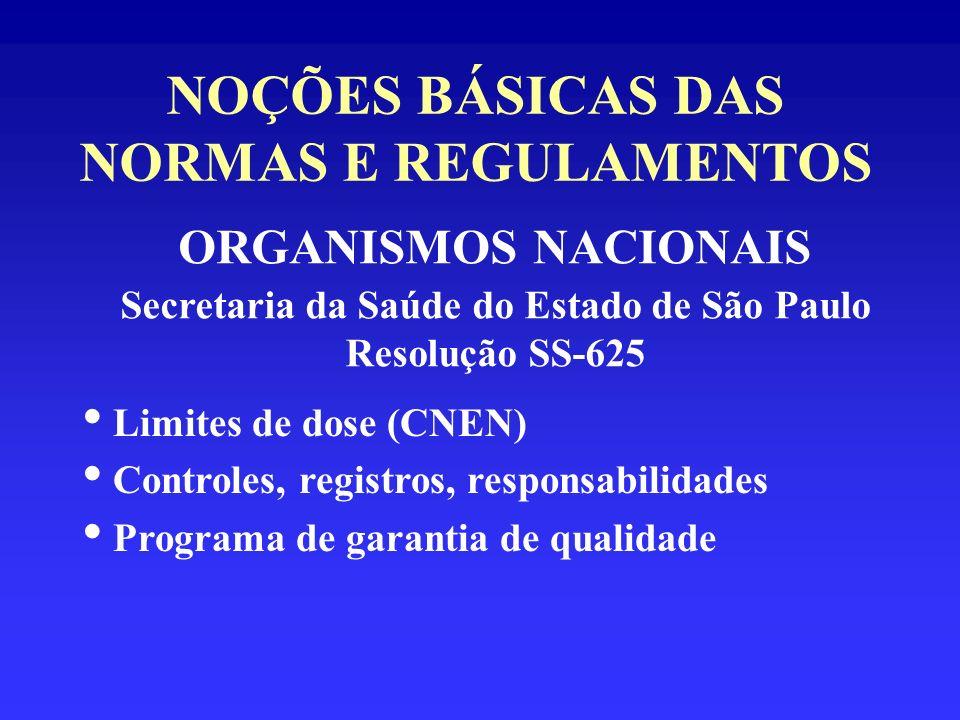 NOÇÕES BÁSICAS DAS NORMAS E REGULAMENTOS ORGANISMOS NACIONAIS Secretaria da Saúde do Estado de São Paulo Resolução SS-625 Limites de dose (CNEN) Contr