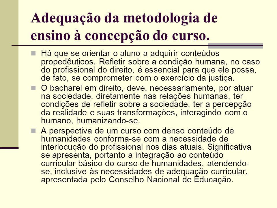 Adequação da metodologia de ensino à concepção do curso. Há que se orientar o aluno a adquirir conteúdos propedêuticos. Refletir sobre a condição huma