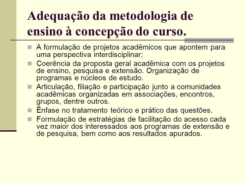 Adequação da metodologia de ensino à concepção do curso. A formulação de projetos acadêmicos que apontem para uma perspectiva interdisciplinar; Coerên