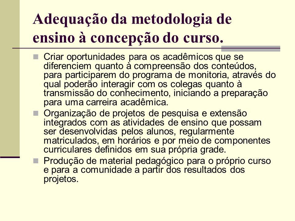 Adequação da metodologia de ensino à concepção do curso. Criar oportunidades para os acadêmicos que se diferenciem quanto à compreensão dos conteúdos,