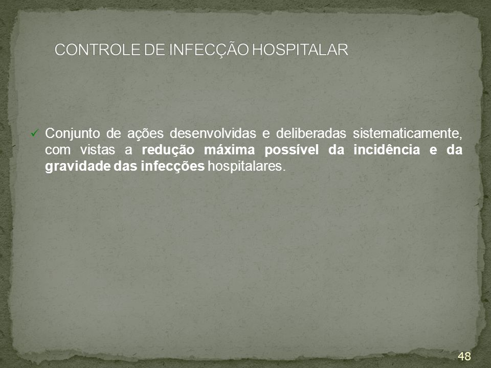 48 Conjunto de ações desenvolvidas e deliberadas sistematicamente, com vistas a redução máxima possível da incidência e da gravidade das infecções hos