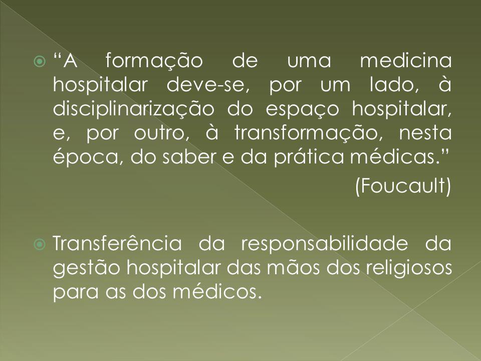 A formação de uma medicina hospitalar deve-se, por um lado, à disciplinarização do espaço hospitalar, e, por outro, à transformação, nesta época, do s