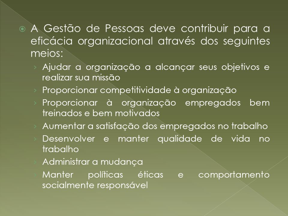 A Gestão de Pessoas deve contribuir para a eficácia organizacional através dos seguintes meios: Ajudar a organização a alcançar seus objetivos e reali