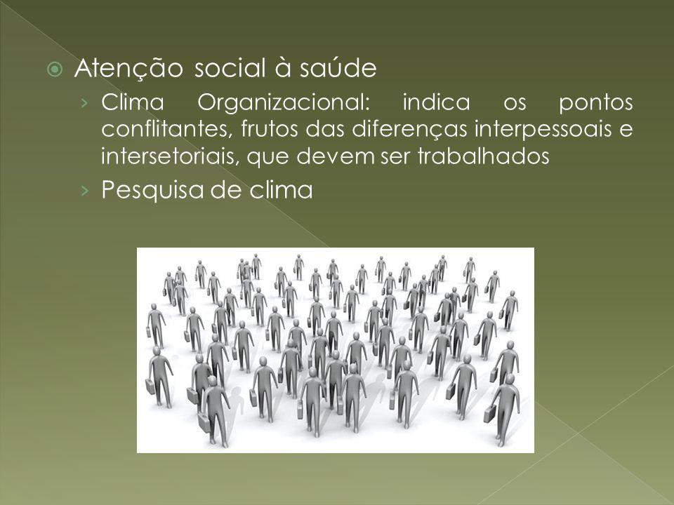 Atenção social à saúde Clima Organizacional: indica os pontos conflitantes, frutos das diferenças interpessoais e intersetoriais, que devem ser trabal