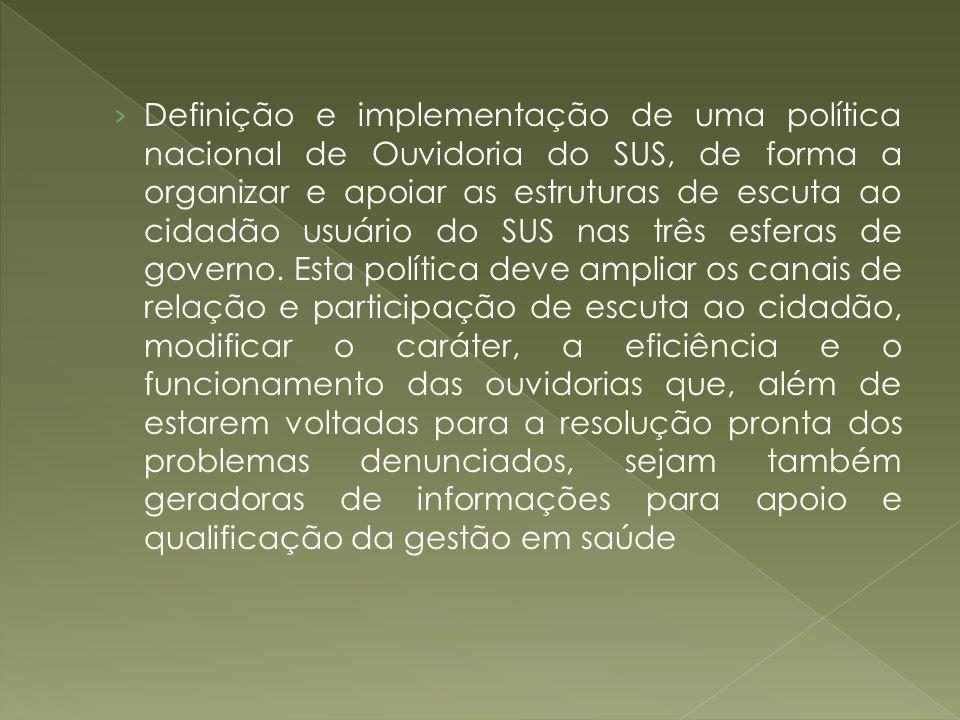 Definição e implementação de uma política nacional de Ouvidoria do SUS, de forma a organizar e apoiar as estruturas de escuta ao cidadão usuário do SU