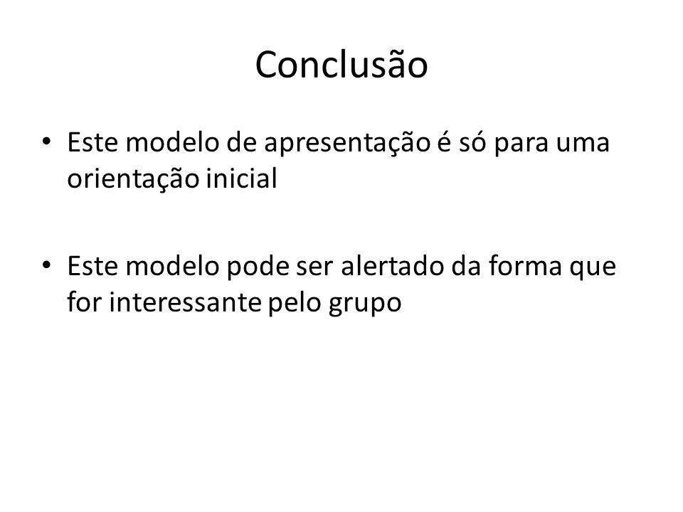 Conclusão Este modelo de apresentação é só para uma orientação inicial Este modelo pode ser alertado da forma que for interessante pelo grupo