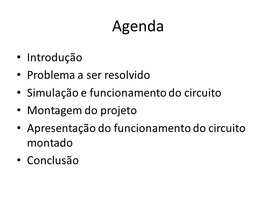 Agenda Introdução Problema a ser resolvido Simulação e funcionamento do circuito Montagem do projeto Apresentação do funcionamento do circuito montado
