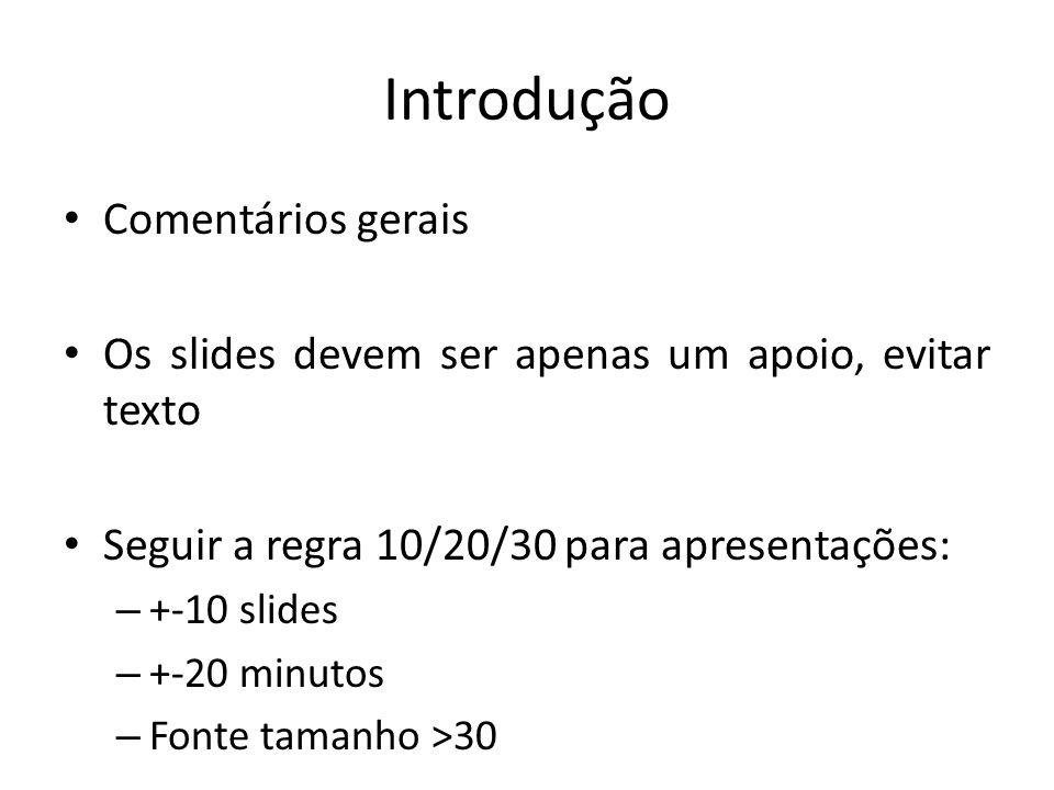 Introdução Comentários gerais Os slides devem ser apenas um apoio, evitar texto Seguir a regra 10/20/30 para apresentações: – +-10 slides – +-20 minut