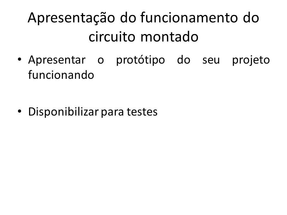 Apresentação do funcionamento do circuito montado Apresentar o protótipo do seu projeto funcionando Disponibilizar para testes