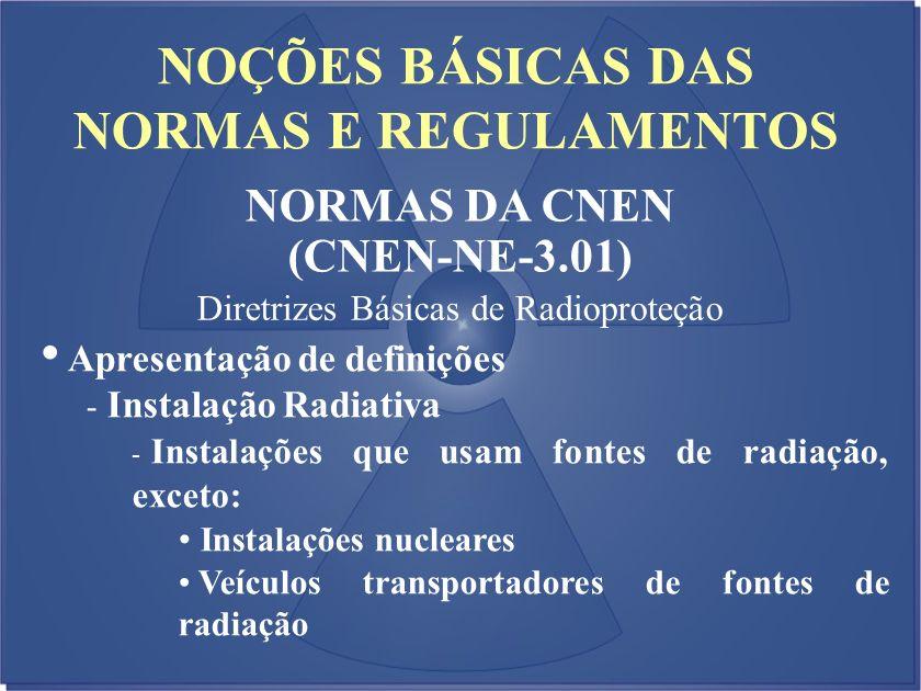 NOÇÕES BÁSICAS DAS NORMAS E REGULAMENTOS NORMAS DA CNEN (CNEN-NE-3.01) Diretrizes Básicas de Radioproteção Apresentação de definições - Instalação Rad