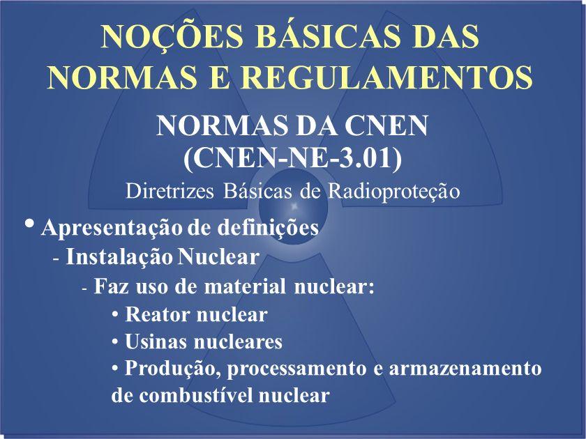 NOÇÕES BÁSICAS DAS NORMAS E REGULAMENTOS NORMAS DA CNEN (CNEN-NE-3.01) Diretrizes Básicas de Radioproteção Apresentação de definições - Instalação Nuc