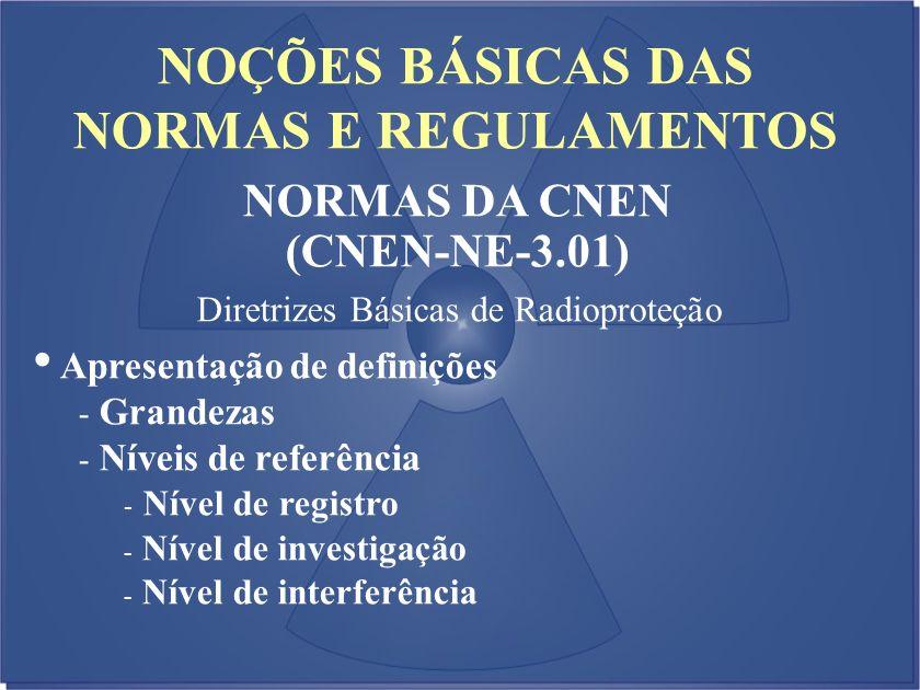 NOÇÕES BÁSICAS DAS NORMAS E REGULAMENTOS NORMAS DA CNEN (CNEN-NE-3.01) Diretrizes Básicas de Radioproteção Apresentação de definições - Grandezas - Ní