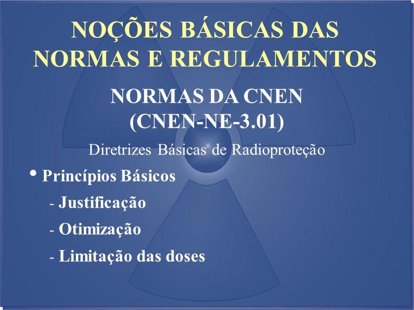 NOÇÕES BÁSICAS DAS NORMAS E REGULAMENTOS NORMAS DA CNEN (CNEN-NE-3.01) Diretrizes Básicas de Radioproteção Princípios Básicos - Justificação - Otimiza