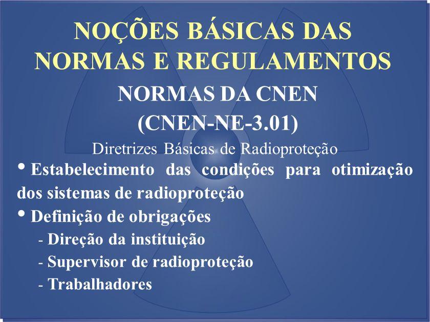 NOÇÕES BÁSICAS DAS NORMAS E REGULAMENTOS NORMAS DA CNEN (CNEN-NE-3.01) Diretrizes Básicas de Radioproteção Estabelecimento das condições para otimizaç