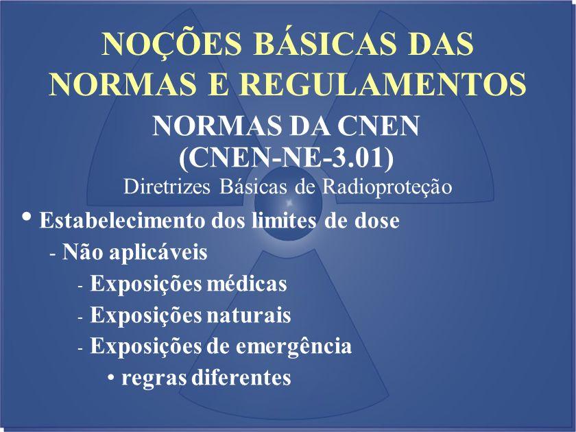 NOÇÕES BÁSICAS DAS NORMAS E REGULAMENTOS NORMAS DA CNEN (CNEN-NE-3.01) Diretrizes Básicas de Radioproteção Estabelecimento dos limites de dose - Não a