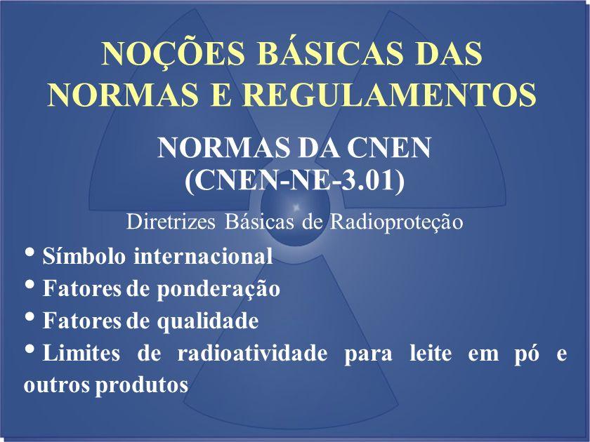 NOÇÕES BÁSICAS DAS NORMAS E REGULAMENTOS NORMAS DA CNEN (CNEN-NE-3.01) Diretrizes Básicas de Radioproteção Símbolo internacional Fatores de ponderação