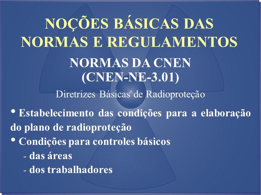 NOÇÕES BÁSICAS DAS NORMAS E REGULAMENTOS NORMAS DA CNEN (CNEN-NE-3.01) Diretrizes Básicas de Radioproteção Estabelecimento das condições para a elabor