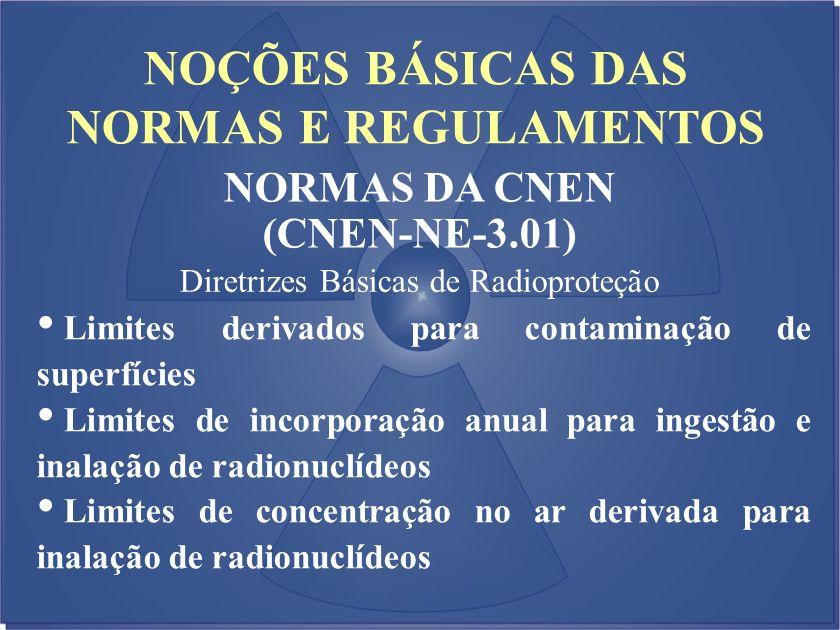 NOÇÕES BÁSICAS DAS NORMAS E REGULAMENTOS NORMAS DA CNEN (CNEN-NE-3.01) Diretrizes Básicas de Radioproteção Limites derivados para contaminação de supe