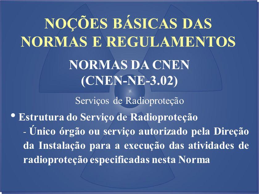 NOÇÕES BÁSICAS DAS NORMAS E REGULAMENTOS NORMAS DA CNEN (CNEN-NE-3.02) Serviços de Radioproteção Estrutura do Serviço de Radioproteção - Único órgão o